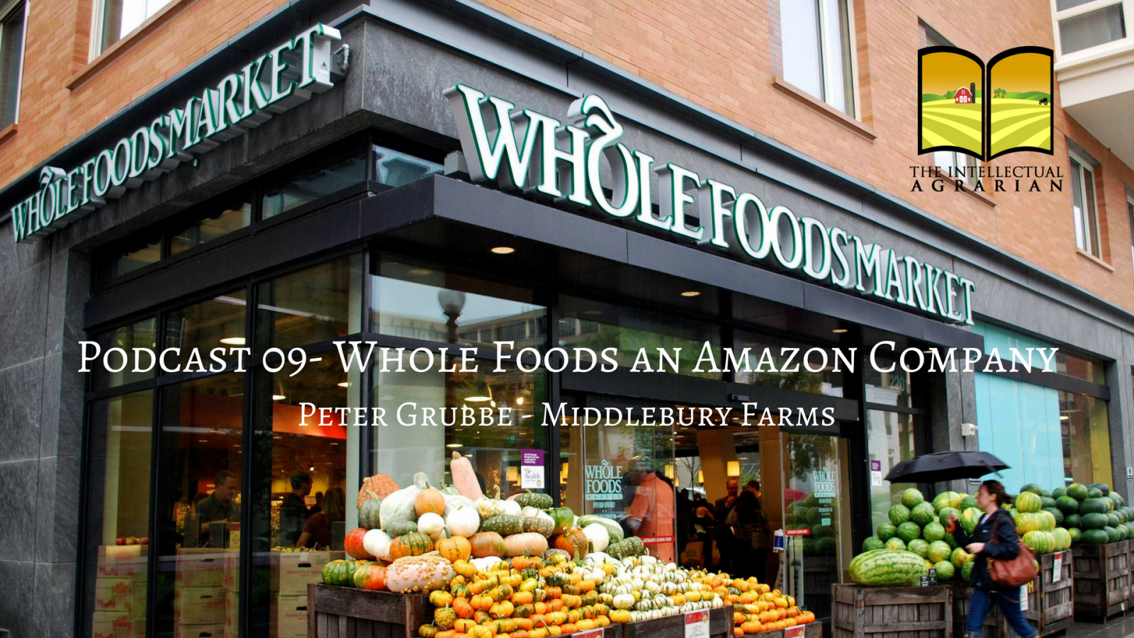 Podcast 09: Whole Foods, An Amazon Company   Peter Grubbe – Middlebury Farms