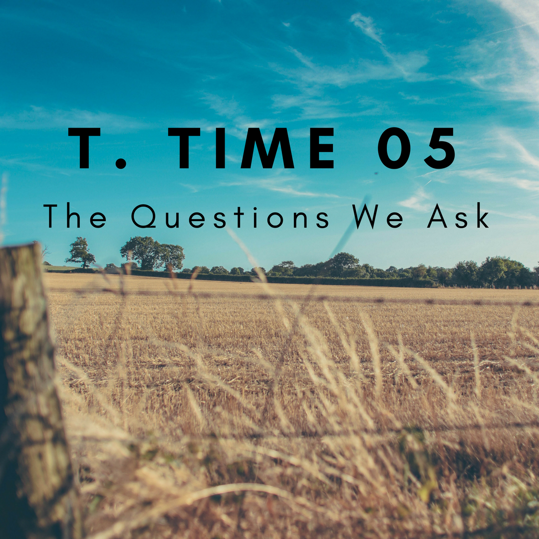 T. Time 05 – The Questions We Ask